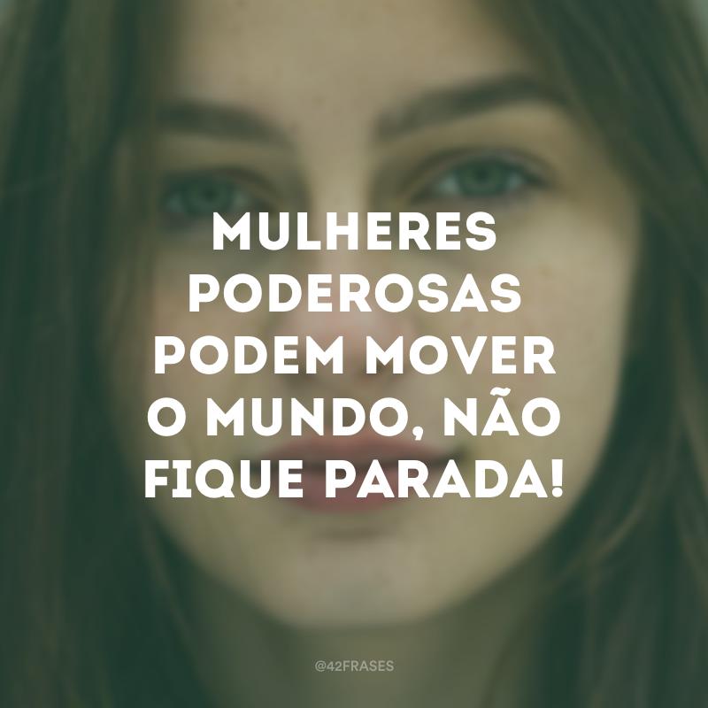 Mulheres poderosas podem mover o mundo, não fique parada!