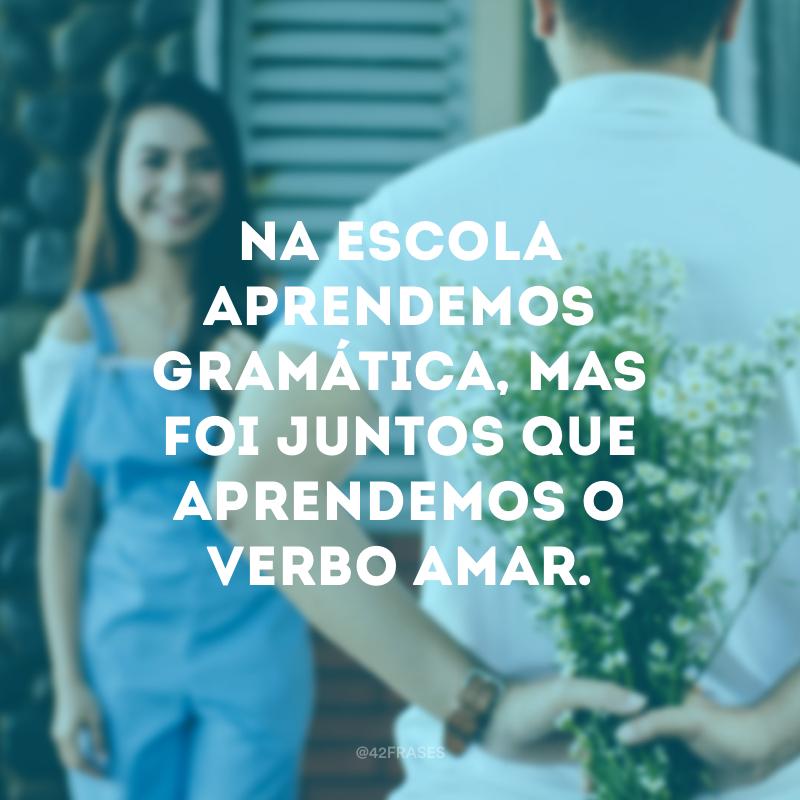 Na escola aprendemos gramática, mas foi juntos que aprendemos o verbo amar.