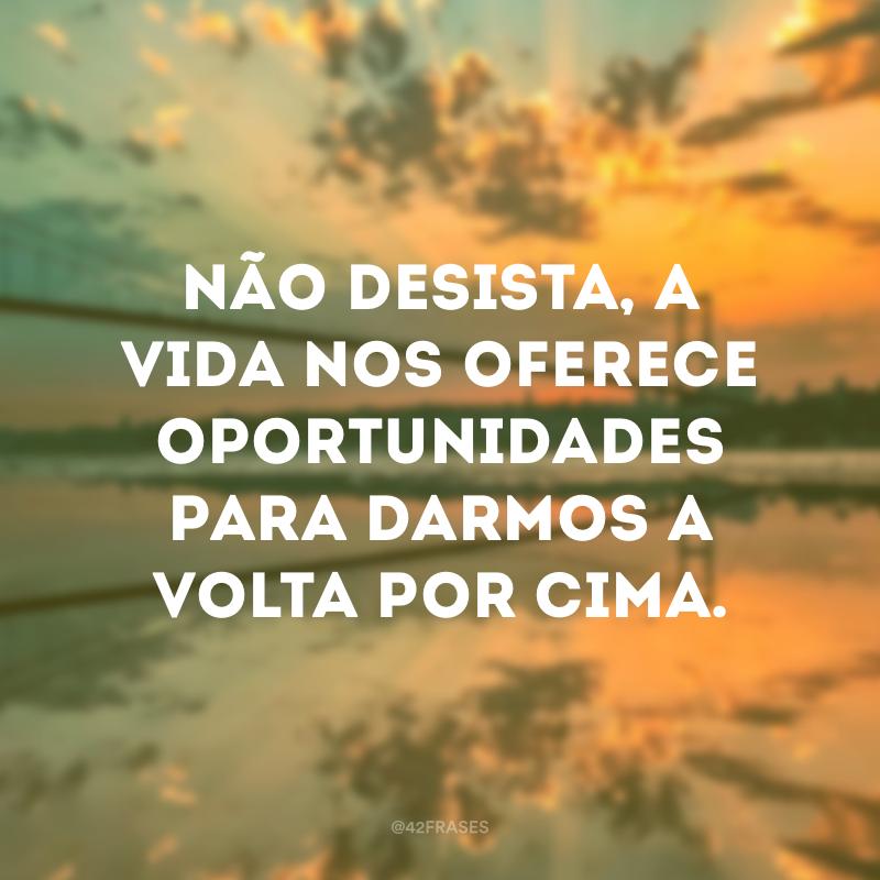 Não desista, a vida nos oferece oportunidades para darmos a volta por cima.