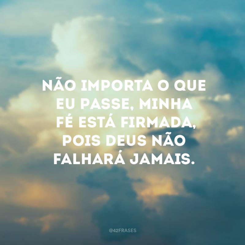 Não importa o que eu passe, minha fé está firmada, pois Deus não falhará jamais.