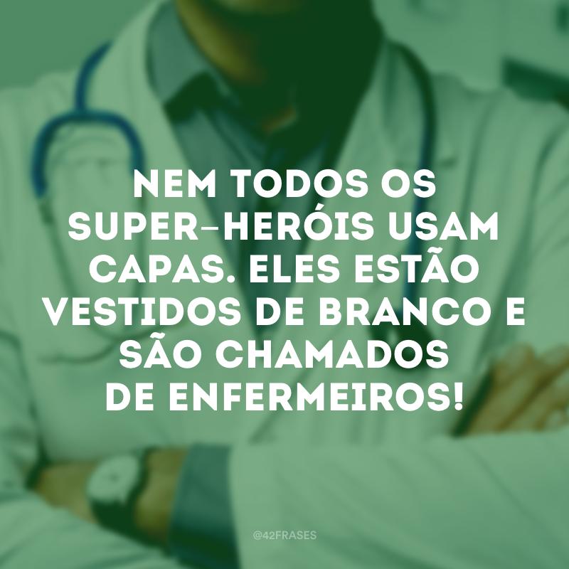 Nem todos os super-heróis usam capas. Eles estão vestidos de branco e são chamados de enfermeiros!
