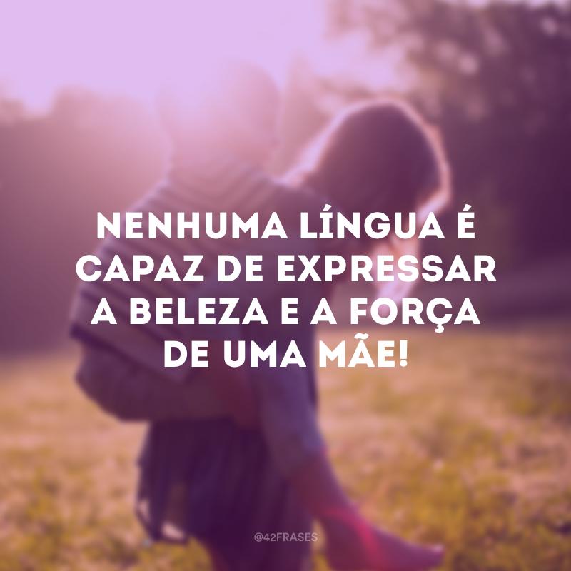 Nenhuma língua é capaz de expressar a beleza e a força de uma mãe!