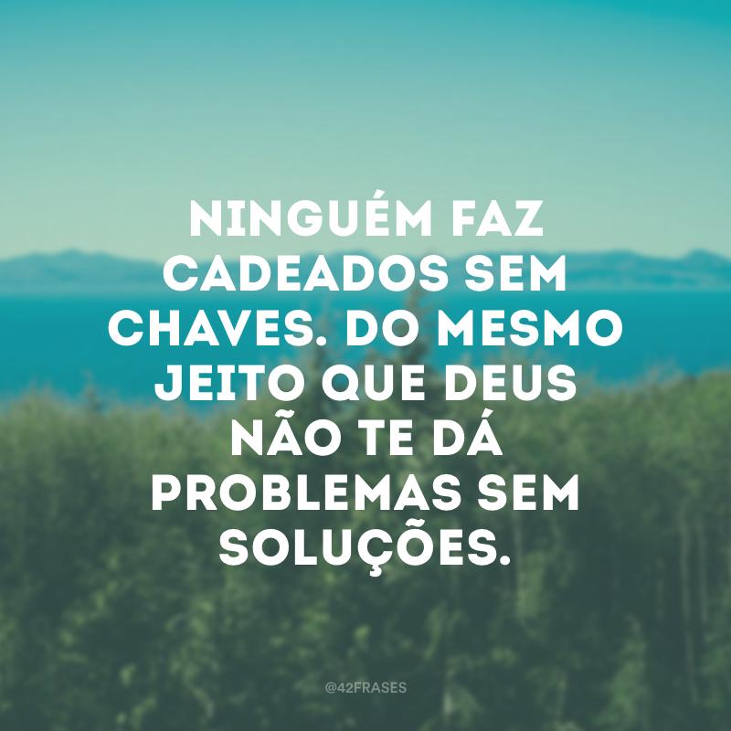 Ninguém faz cadeados sem chaves. Do mesmo jeito que Deus não te dá problemas sem soluções.