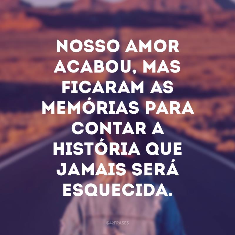 Nosso amor acabou, mas ficaram as memórias para contar a história que jamais será esquecida.