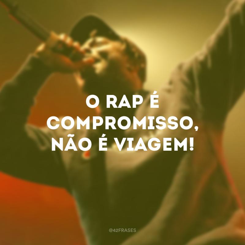 O Rap é compromisso, não é viagem!