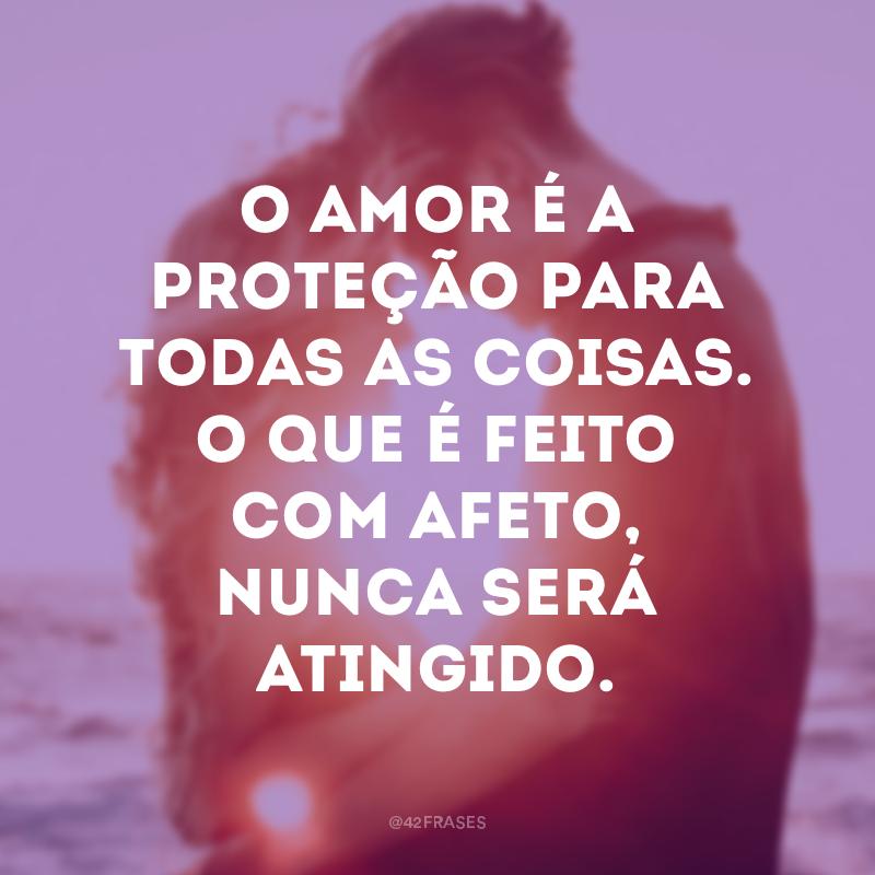 O amor é a proteção para todas as coisas. O que é feito com afeto, nunca será atingido.
