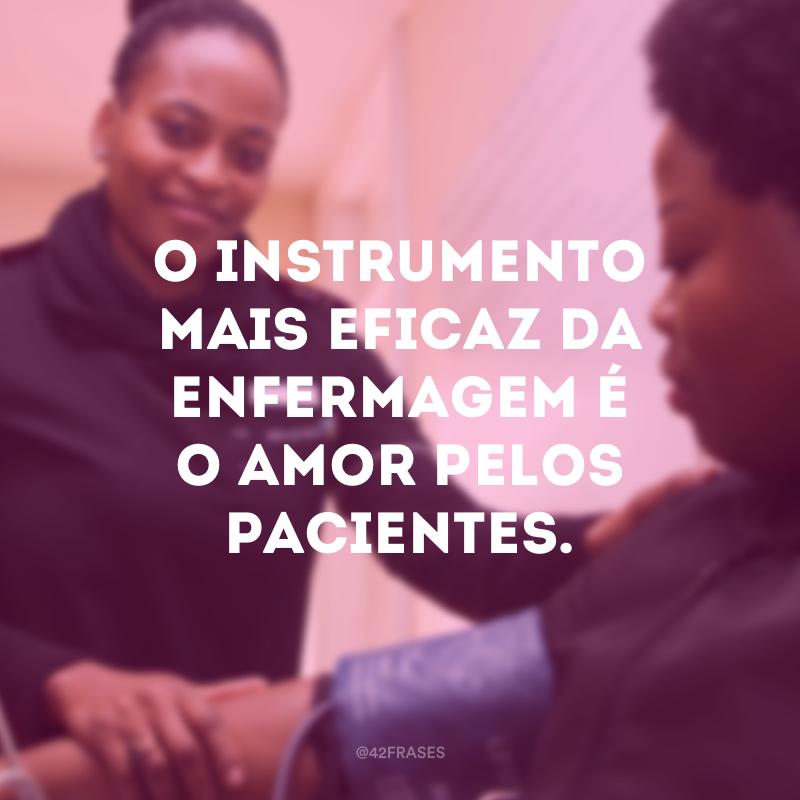 O instrumento mais eficaz da enfermagem é o amor pelos pacientes.