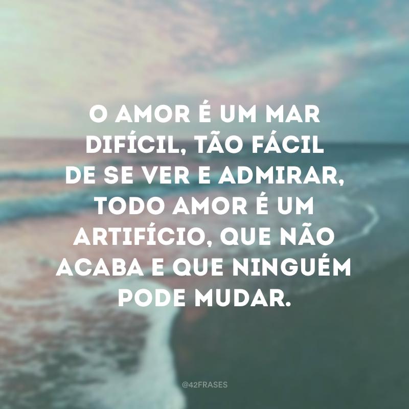 O amor é um mar difícil, tão fácil de se ver e admirar, todo amor é um artifício, que não acaba e que ninguém pode mudar.