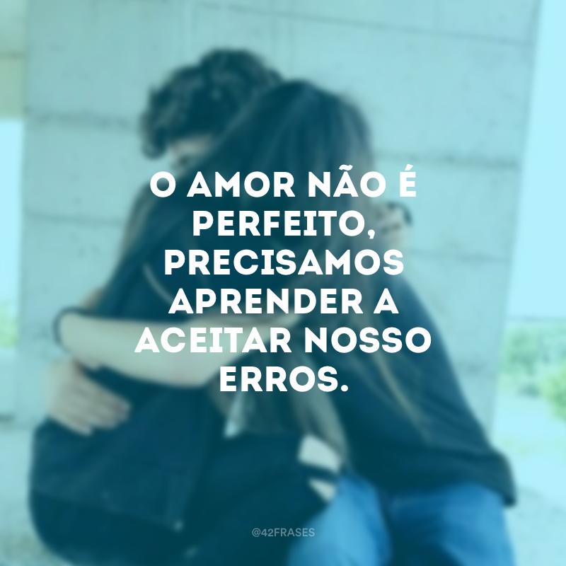 O amor não é perfeito, precisamos aprender a aceitar nosso erros.