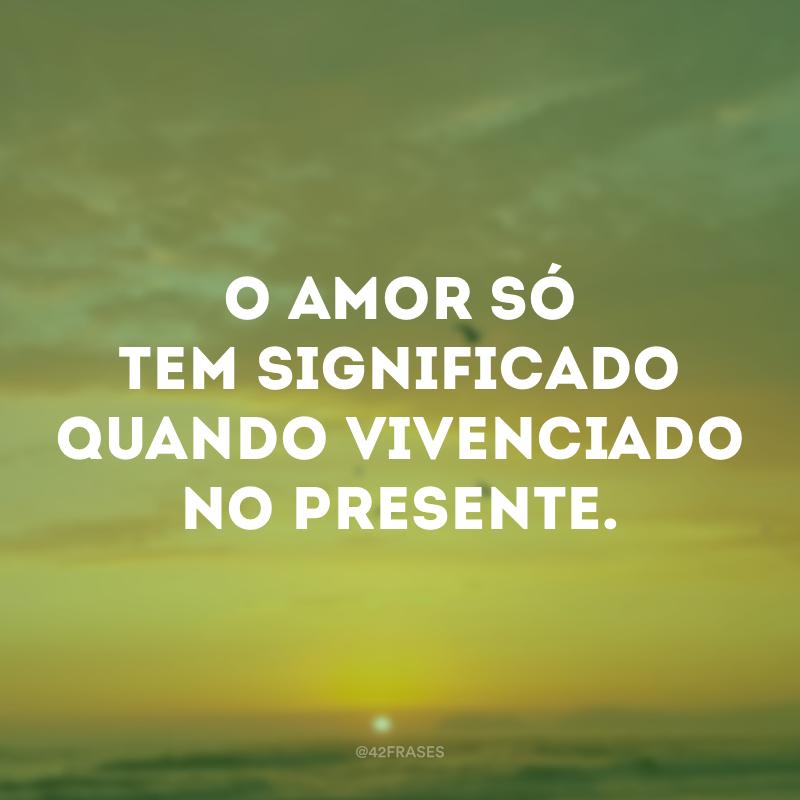 O amor só tem significado quando vivenciado no presente.