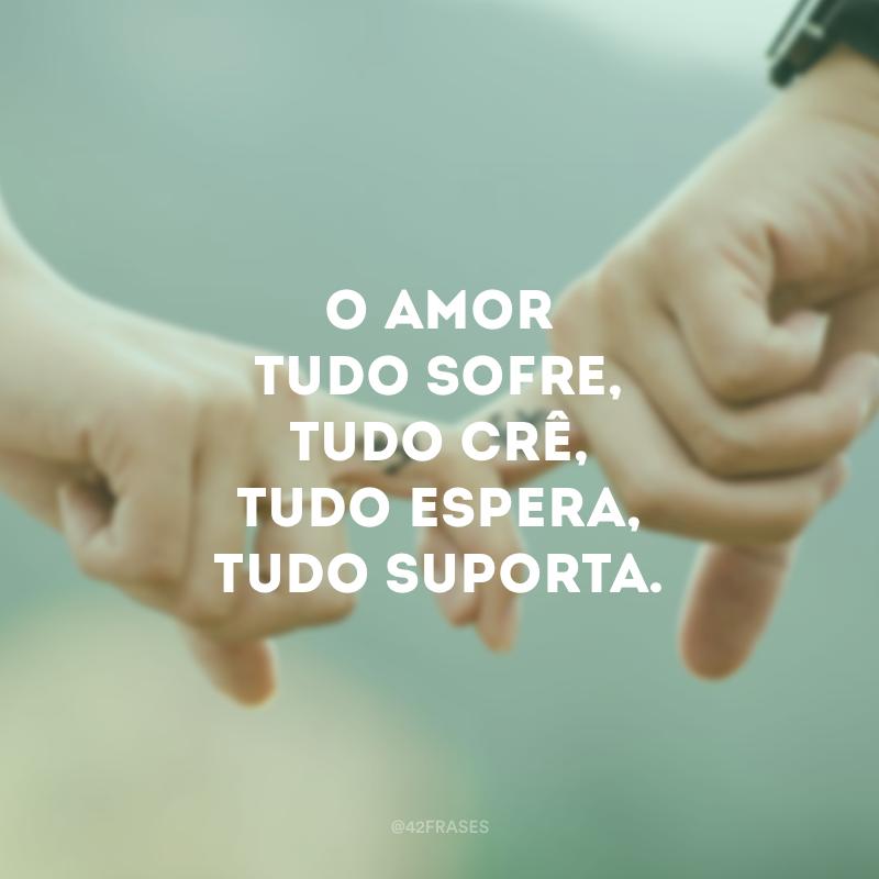 O amor tudo sofre, tudo crê, tudo espera, tudo suporta.