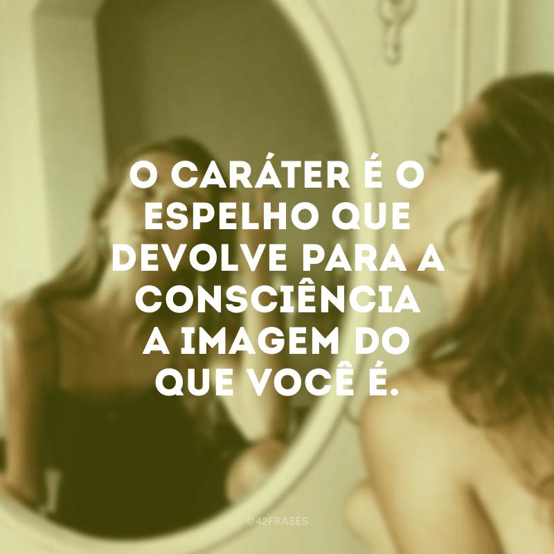 O caráter é o espelho que devolve para a consciência a imagem do que você é.