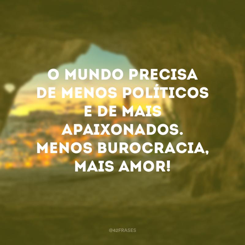 O mundo precisa de menos políticos e de mais apaixonados. Menos burocracia, mais amor!
