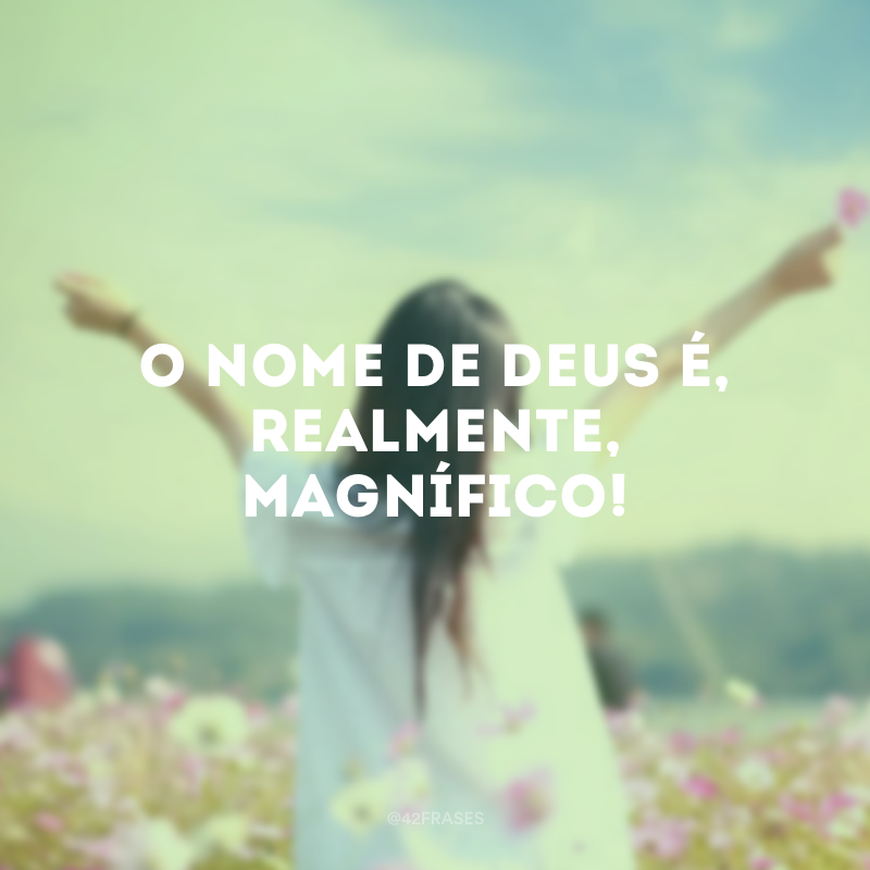 O nome de Deus é, realmente, magnífico!