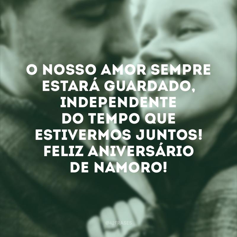 O nosso amor sempre estará guardado, independente do tempo que estivermos juntos! Feliz aniversário de namoro!