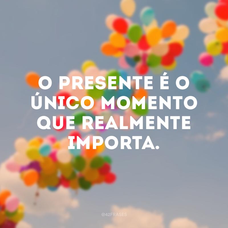 O presente é o único momento que realmente importa.