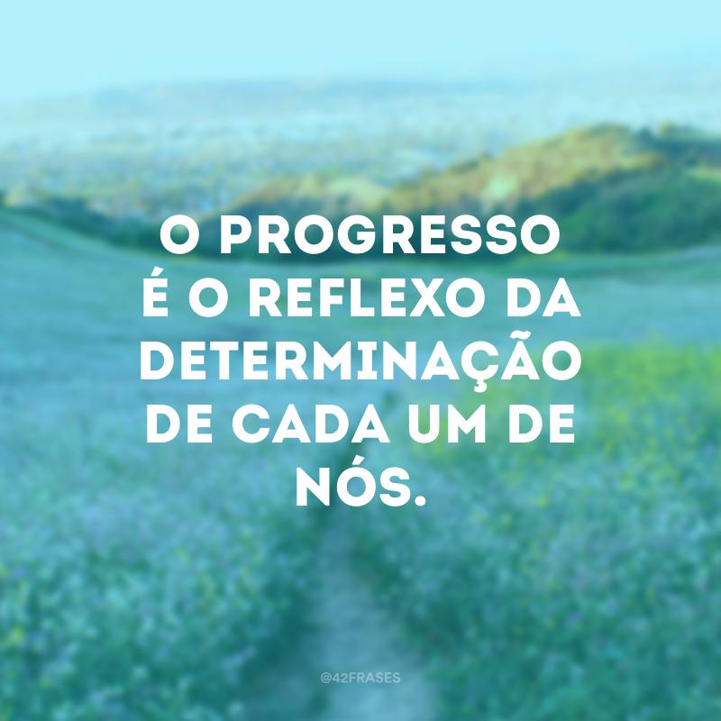 O progresso é o reflexo da determinação de cada um de nós.