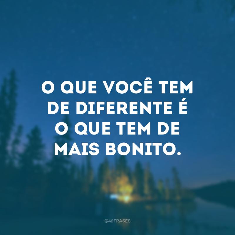O que você tem de diferente é o que tem de mais bonito.