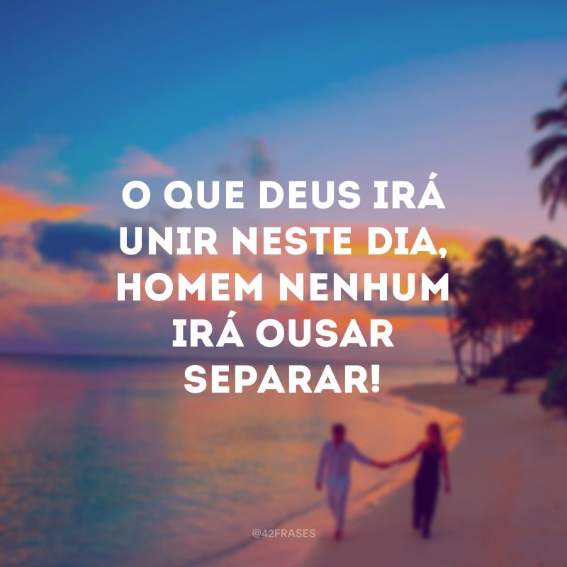 O que Deus irá unir neste dia, homem nenhum irá ousar separar!