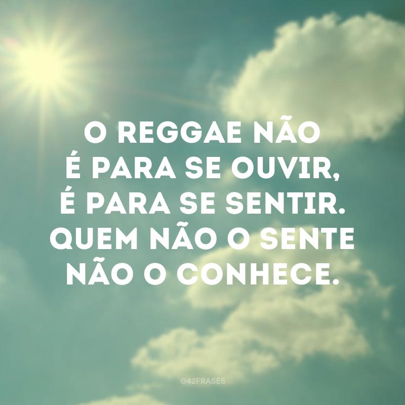O reggae não é para se ouvir, é para se sentir. Quem não o sente não o conhece.