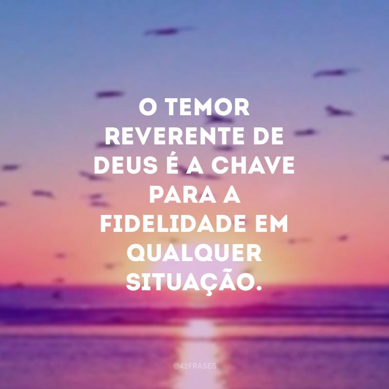 O temor reverente de Deus é a chave para a fidelidade em qualquer situação.