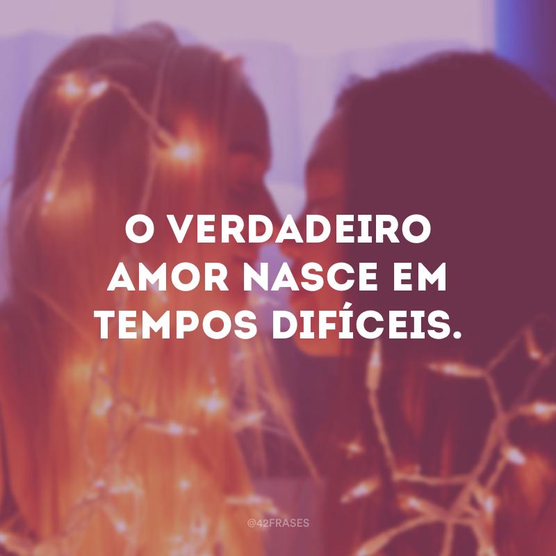 O verdadeiro amor nasce em tempos difíceis.