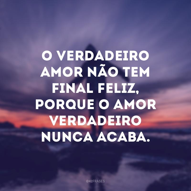 O verdadeiro amor não tem final feliz, porque o amor verdadeiro nunca acaba.
