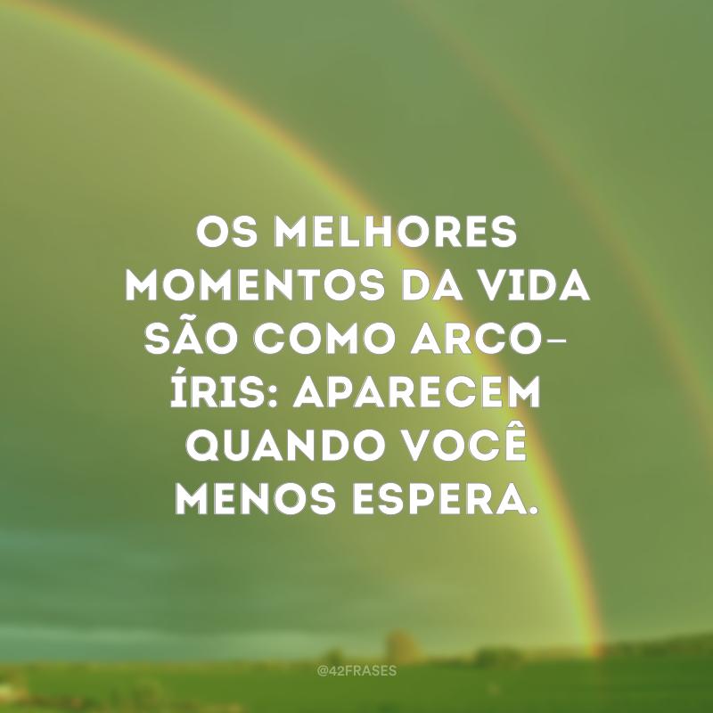 Os melhores momentos da vida são como arco-íris: aparecem quando você menos espera.