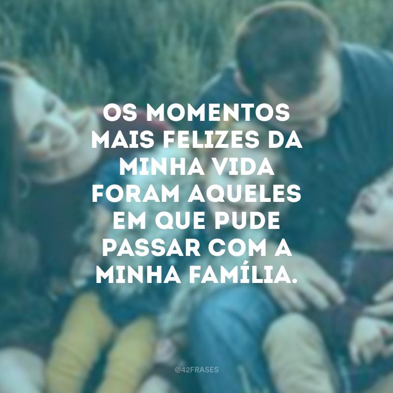 Os momentos mais felizes da minha vida foram aqueles em que pude passar com a minha família.