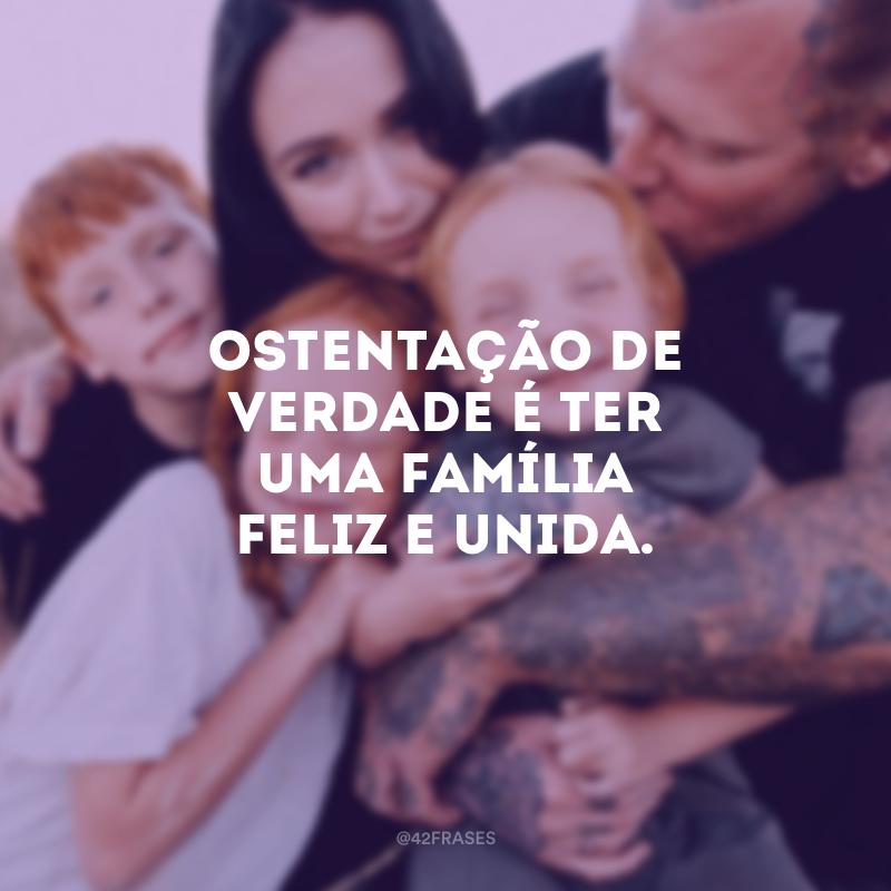 Ostentação de verdade é ter uma família feliz e unida.
