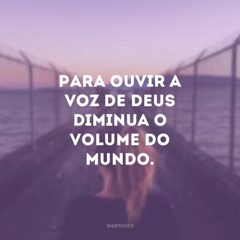 Para ouvir a voz de Deus diminua o volume do mundo.