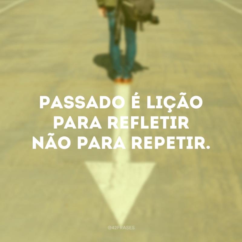 Passado é lição para refletir não para repetir.