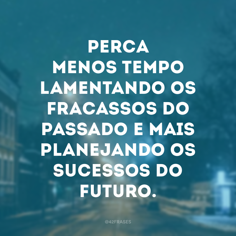 Perca menos tempo lamentando os fracassos do passado e mais planejando os sucessos do futuro.