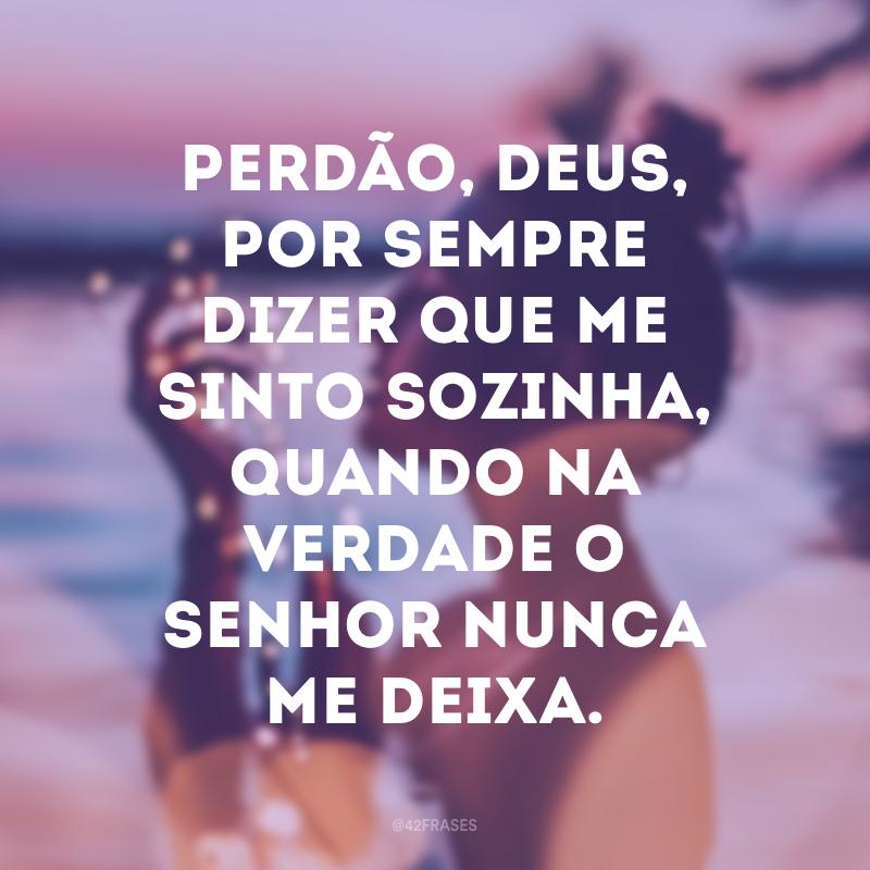 Perdão, Deus, por sempre dizer que me sinto sozinha, quando na verdade o Senhor nunca me deixa.