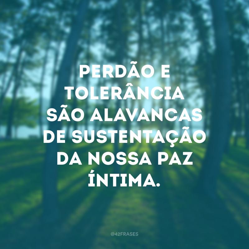 Perdão e tolerância são alavancas de sustentação da nossa paz íntima.