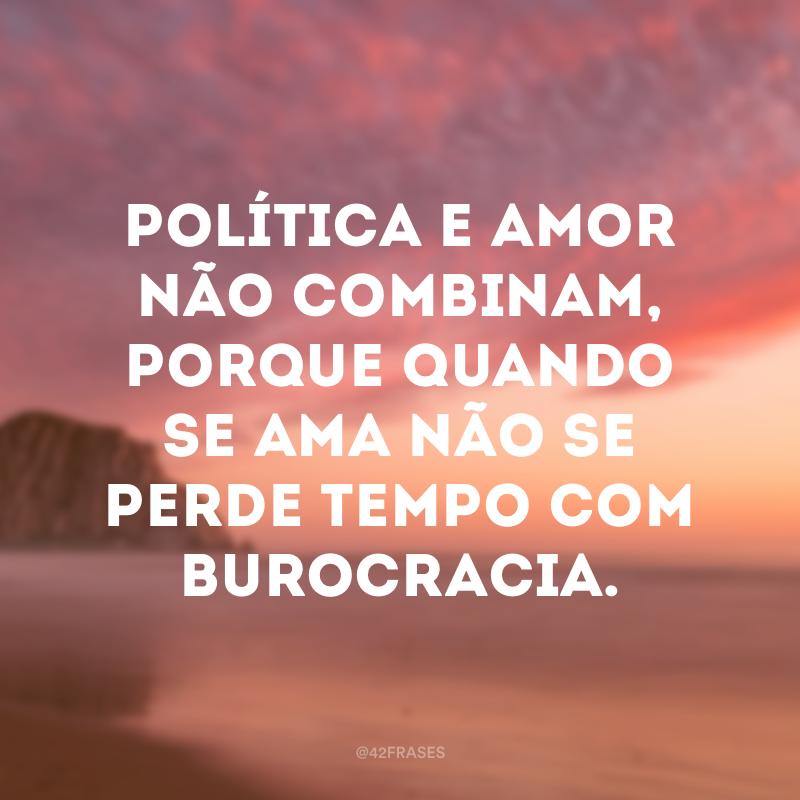 Política e amor não combinam, porque quando se ama não se perde tempo com burocracia.