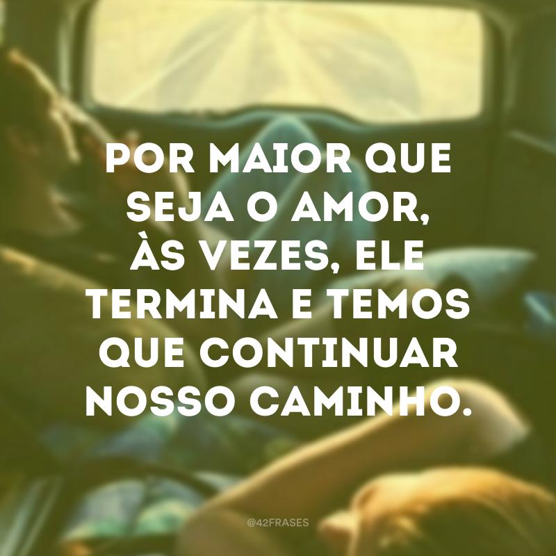 Por maior que seja o amor, às vezes, ele termina e temos que continuar nosso caminho.