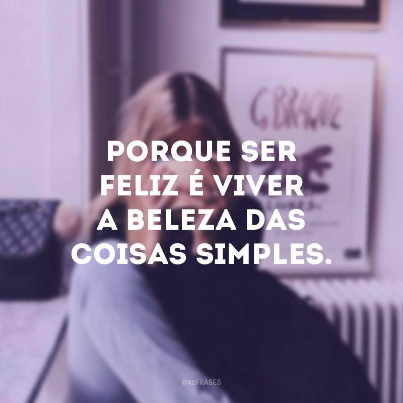 Porque ser feliz é viver a beleza das coisas simples.
