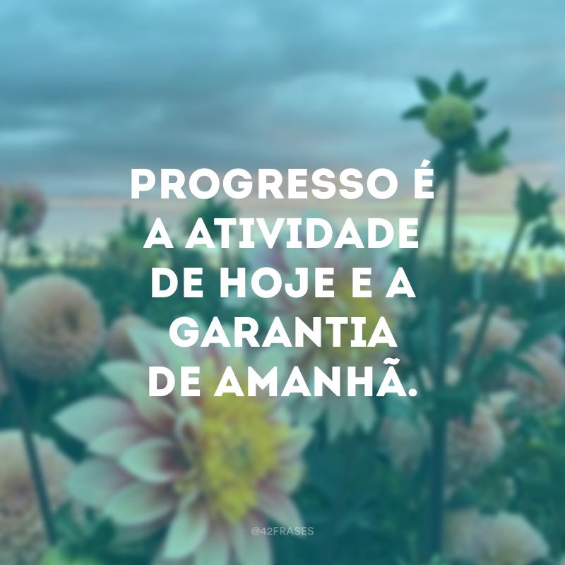Progresso é a atividade de hoje e a garantia de amanhã.