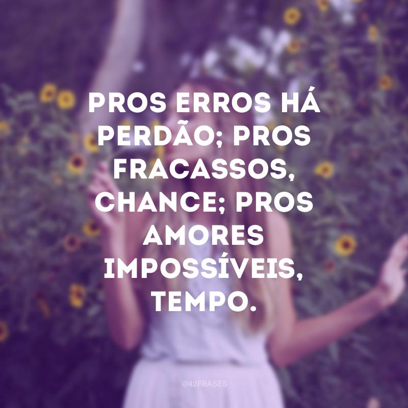 Pros erros há perdão; pros fracassos, chance; pros amores impossíveis, tempo.