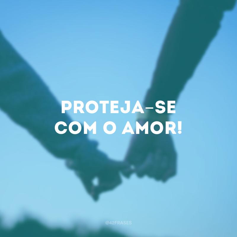 Proteja-se com o amor!