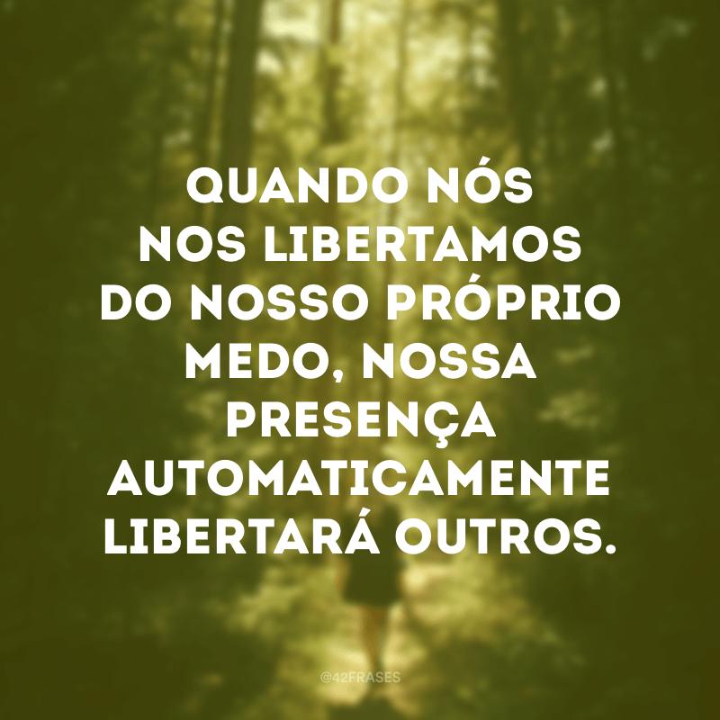 Quando nós nos libertamos do nosso próprio medo, nossa presença automaticamente libertará outros.
