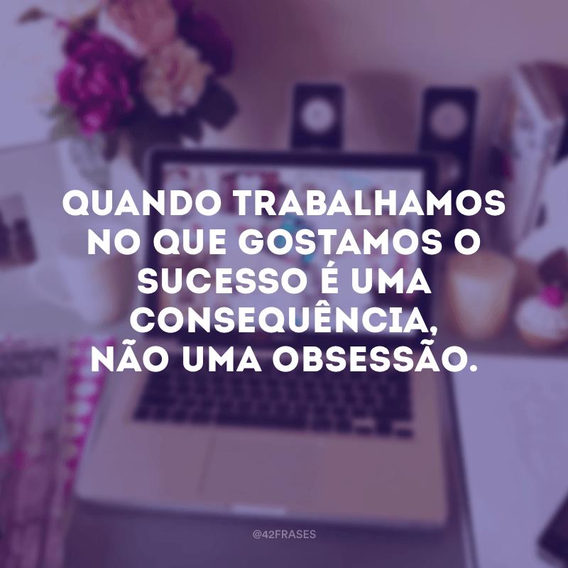 Quando trabalhamos no que gostamos o sucesso é uma consequência, não uma obsessão.