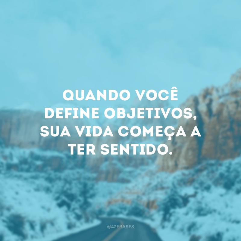 Quando você define objetivos, sua vida começa a ter sentido.