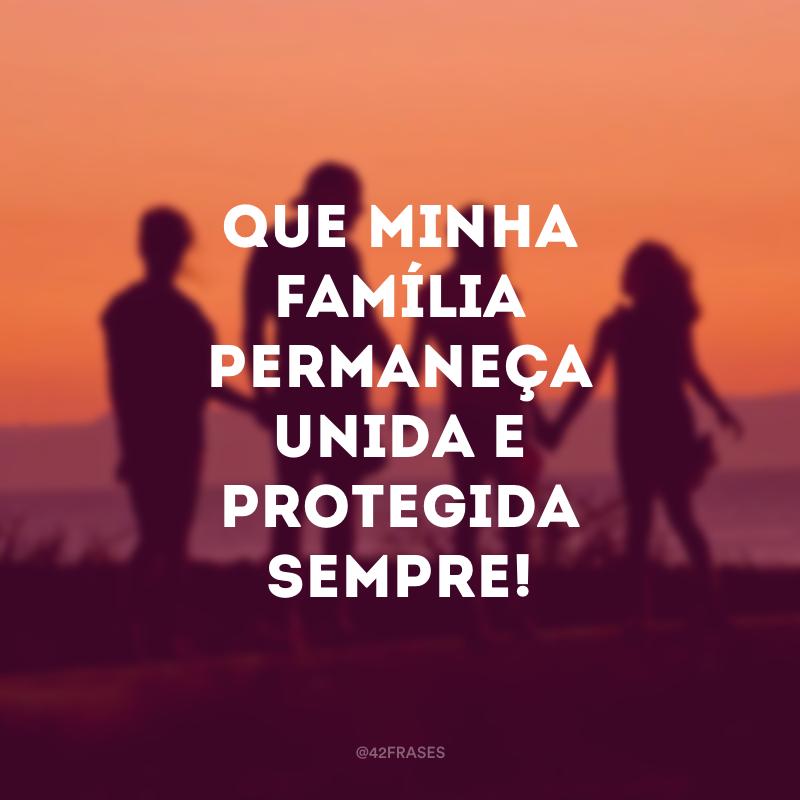 Que minha família permaneça unida e protegida sempre!