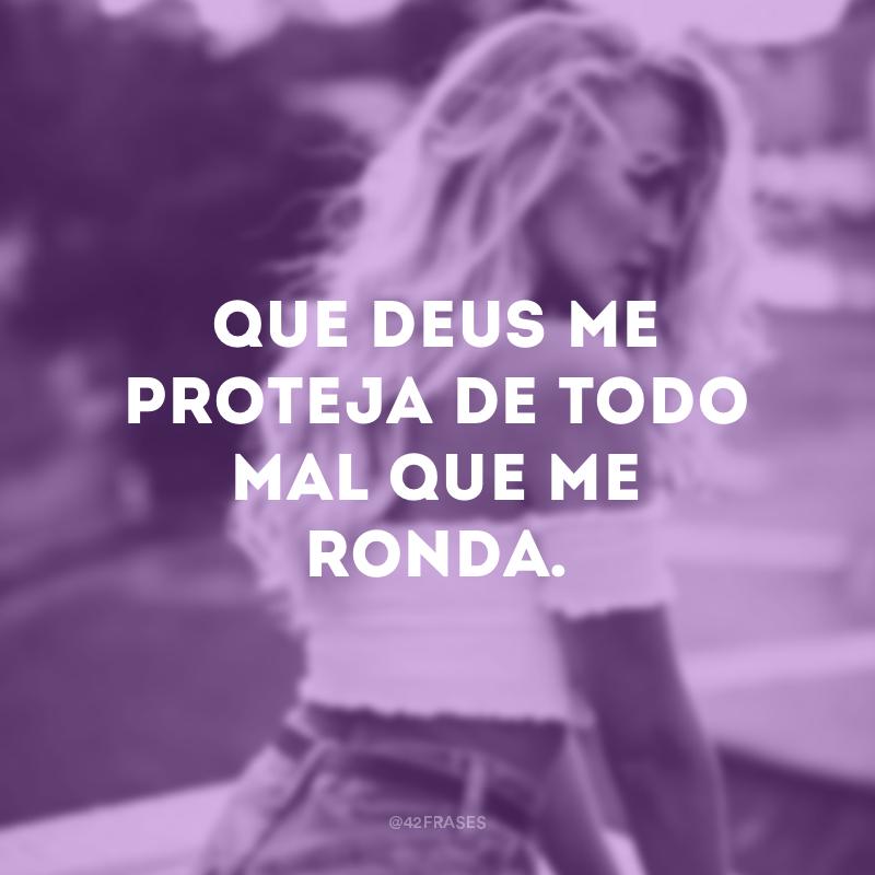 Que Deus me proteja de todo mal que me ronda.
