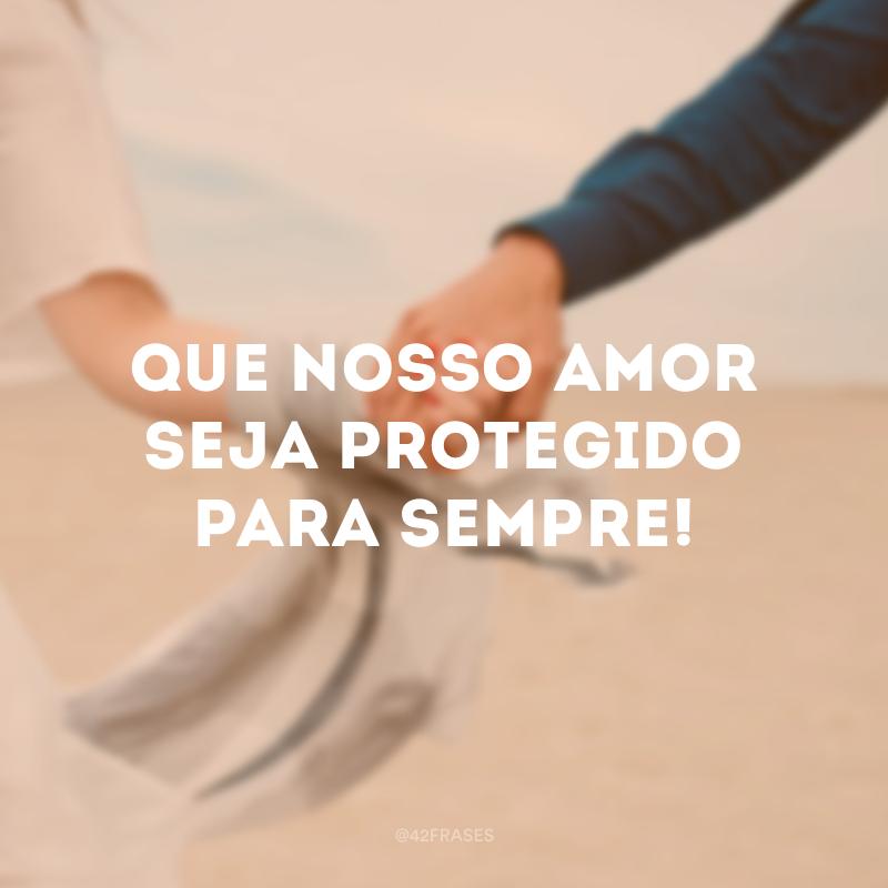 Que nosso amor seja protegido para sempre!