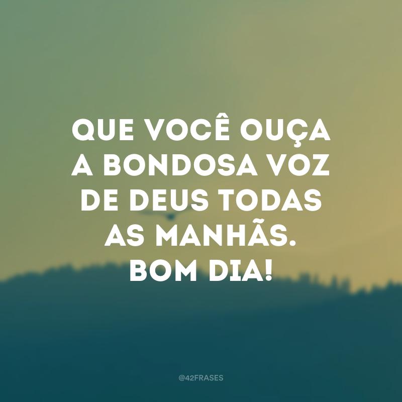 Que você ouça a bondosa voz de Deus todas as manhãs. Bom dia!
