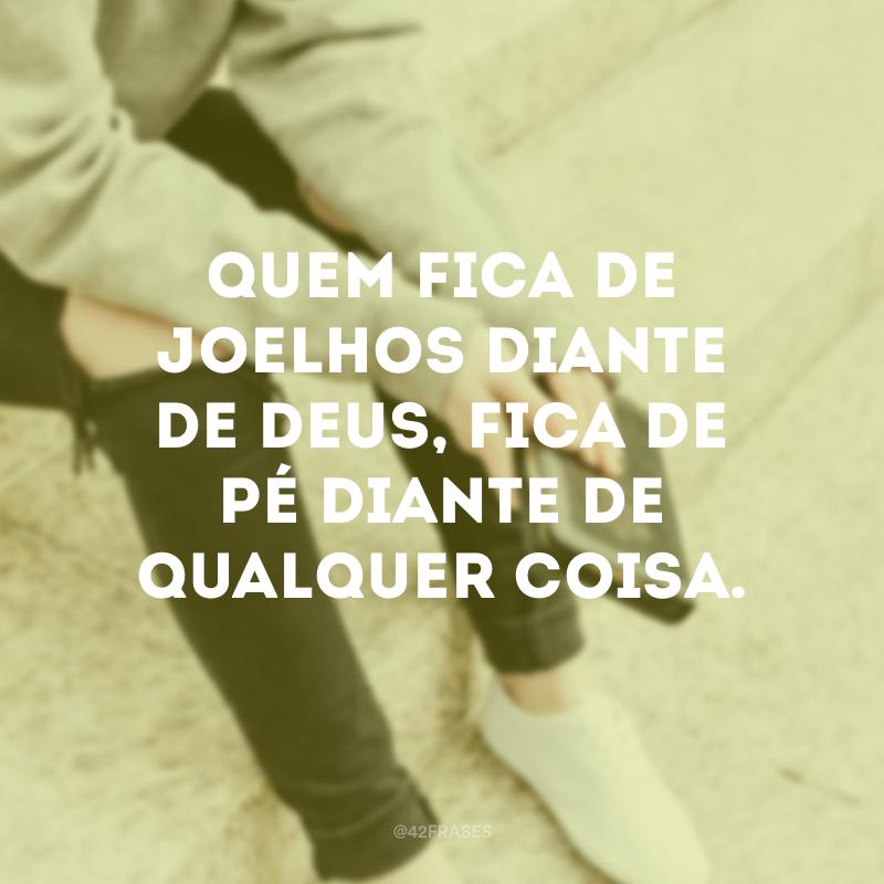 Quem fica de joelhos diante de Deus, fica de pé diante de qualquer coisa.