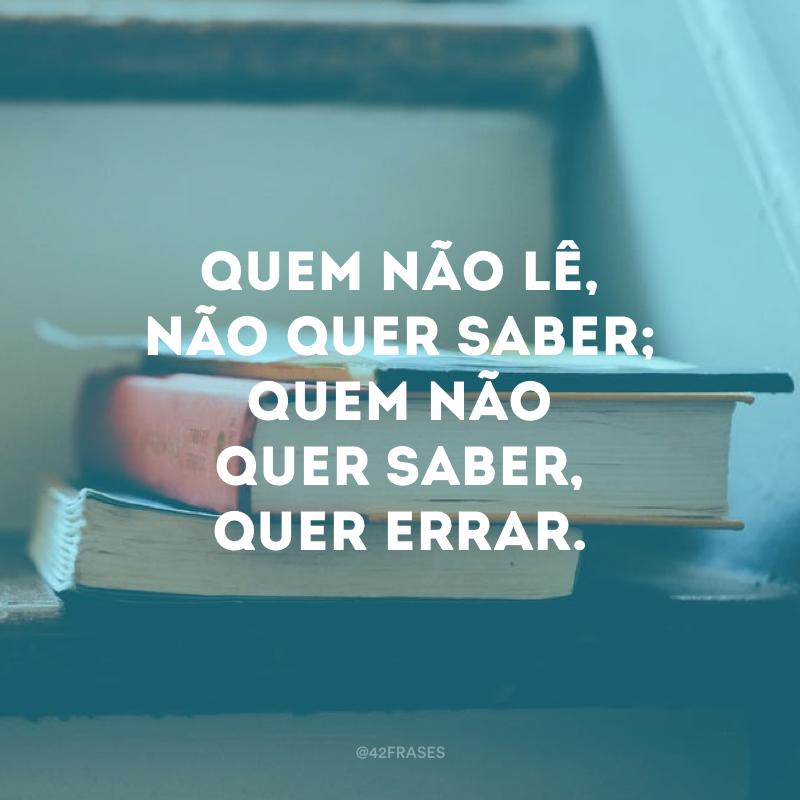 Quem não lê, não quer saber; quem não quer saber, quer errar.
